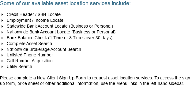 Some of our available asset location services include: 4 Credit Header / SSN Locate 4 Employment / Income Locate 4 Statewide Bank Account Locate (Business or Personal) 4 Nationwide Bank Account Locate (Business or Personal) 4 Bank Balance Check (1 Time or 3 Times over 30 days) 4 Complete Asset Search 4 Nationwide Brokerage Account Search 4 Unlisted Phone Number 4 Cell Number Acquisition 4 Utility Search Please complete a New Client Sign Up Form to request asset location services. To access the sign up form, price sheet or other additional information, use the Menu links in the left-hand sidebar.